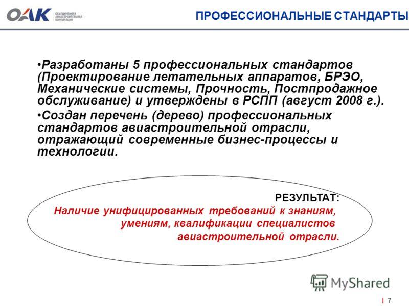 7 ПРОФЕССИОНАЛЬНЫЕ СТАНДАРТЫ Разработаны 5 профессиональных стандартов (Проектирование летательных аппаратов, БРЭО, Механические системы, Прочность, Постпродажное обслуживание) и утверждены в РСПП (август 2008 г.). Создан перечень (дерево) профессион
