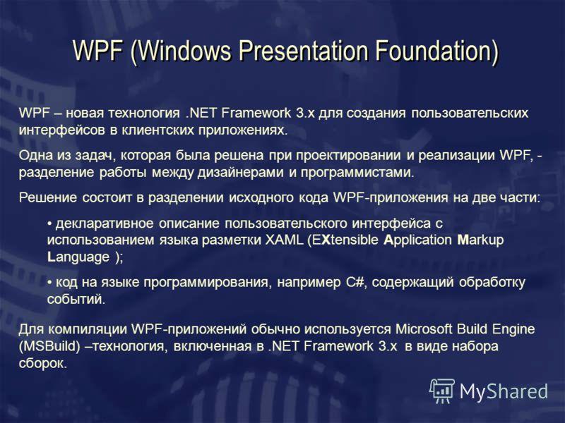 WPF (Windows Presentation Foundation) WPF – новая технология.NET Framework 3.x для создания пользовательских интерфейсов в клиентских приложениях. Одна из задач, которая была решена при проектировании и реализации WPF, - разделение работы между дизай