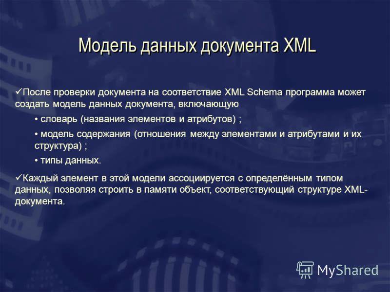 Модель данных документа XML После проверки документа на соответствие XML Schema программа может создать модель данных документа, включающую словарь (названия элементов и атрибутов) ; модель содержания (отношения между элементами и атрибутами и их стр
