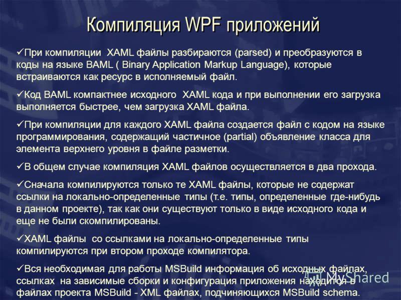 Компиляция WPF приложений При компиляции XAML файлы разбираются (parsed) и преобразуются в коды на языке BAML ( Binary Application Markup Language), которые встраиваются как ресурс в исполняемый файл. Код BAML компактнее исходного XAML кода и при вып