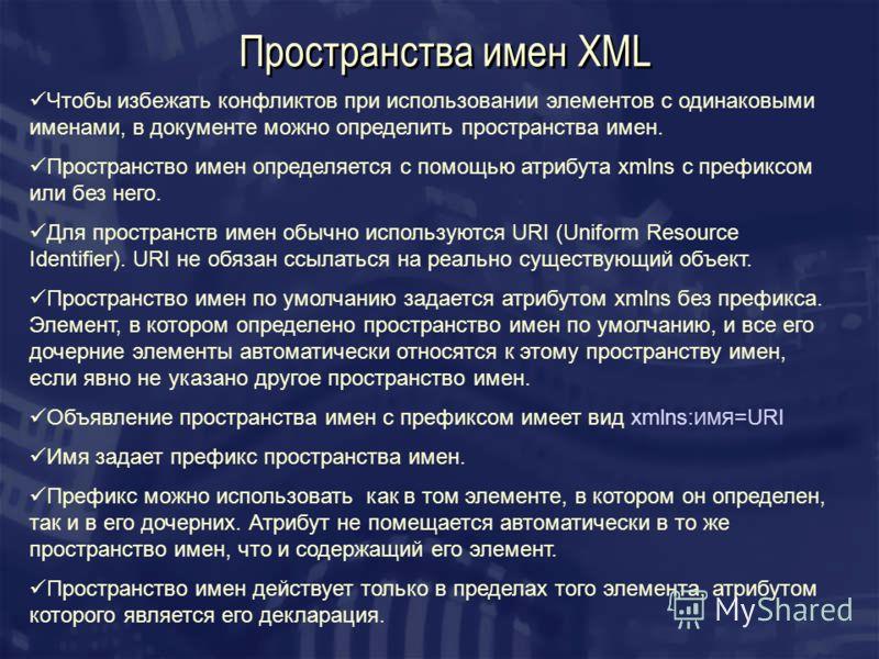 Пространства имен XML Чтобы избежать конфликтов при использовании элементов с одинаковыми именами, в документе можно определить пространства имен. Пространство имен определяется с помощью атрибута xmlns c префиксом или без него. Для пространств имен
