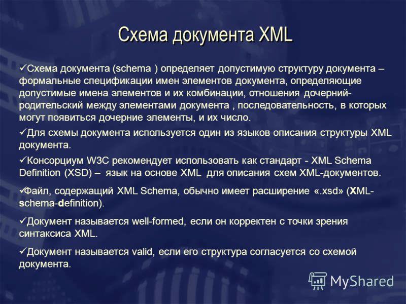 Схема документа XML Схема документа (schema ) определяет допустимую структуру документа – формальные спецификации имен элементов документа, определяющие допустимые имена элементов и их комбинации, отношения дочерний- родительский между элементами док