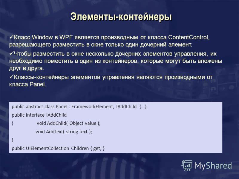 Элементы-контейнеры Класс Window в WPF является производным от класса ContentControl, разрешающего разместить в окне только один дочерний элемент. Чтобы разместить в окне несколько дочерних элементов управления, их необходимо поместить в один из конт