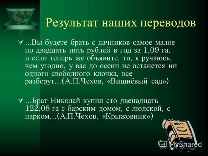 Результат наших переводов... Вы будете брать с дачников самое малое по двадцать пять рублей в год за 1,09 га, и если теперь же объявите, то, я ручаюсь, чем угодно, у вас до осени не останется ни одного свободного клочка, все разберут …( А. П. Чехов,