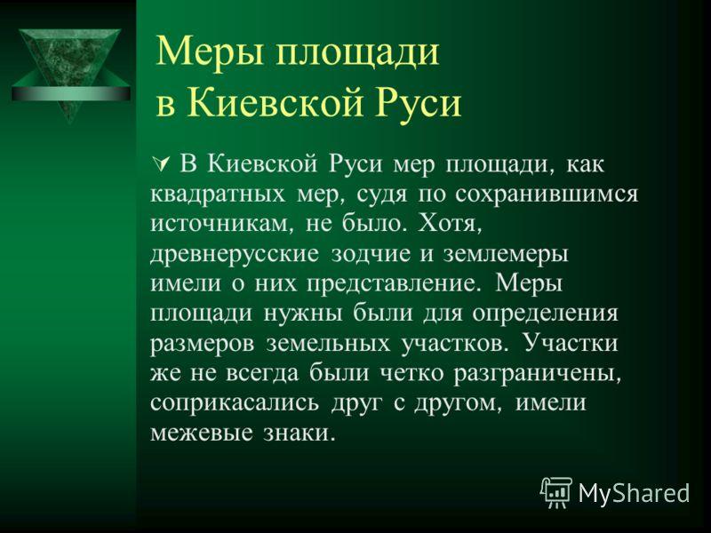 Меры площади в Киевской Руси В Киевской Руси мер площади, как квадратных мер, судя по сохранившимся источникам, не было. Хотя, древнерусские зодчие и землемеры имели о них представление. Меры площади нужны были для определения размеров земельных учас