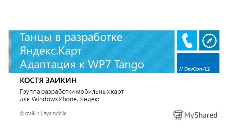 // DevCon12 Танцы в разработке Яндекс.Карт Адаптация к WP7 Tango КОСТЯ ЗАИКИН @kzaikin | #yamobile Группа разработки мобильных карт для Windows Phone, Яндекс