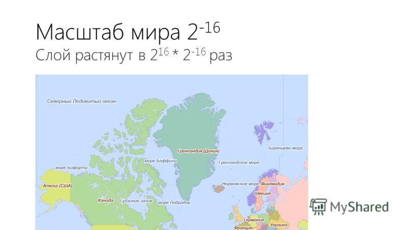 Масштаб мира 2 -16 Слой растянут в 2 16 * 2 -16 раз