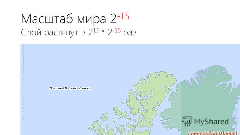 Масштаб мира 2 -15 Слой растянут в 2 16 * 2 -15 раз
