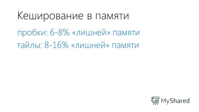 Кеширование в памяти пробки: 6-8% «лишней» памяти тайлы: 8-16% «лишней» памяти