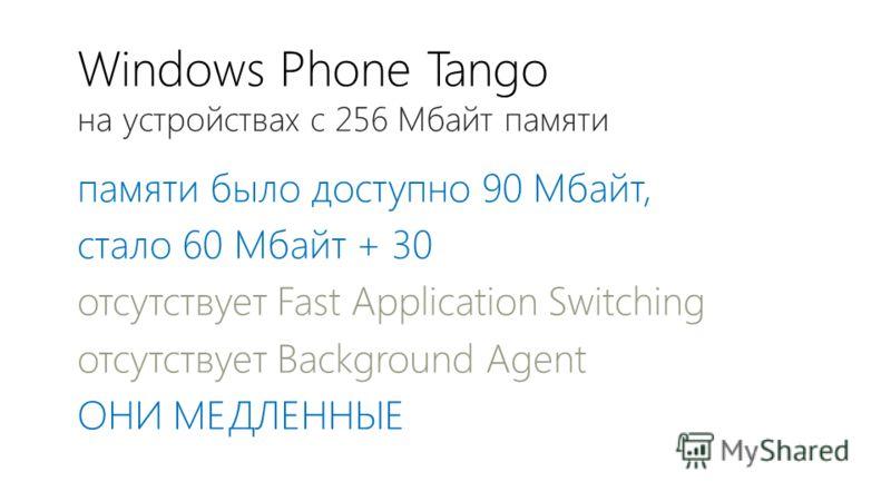 Windows Phone Tango памяти было доступно 90 Мбайт, стало 60 Мбайт + 30 отсутствует Fast Application Switching отсутствует Background Agent ОНИ МЕДЛЕННЫЕ на устройствах с 256 Мбайт памяти