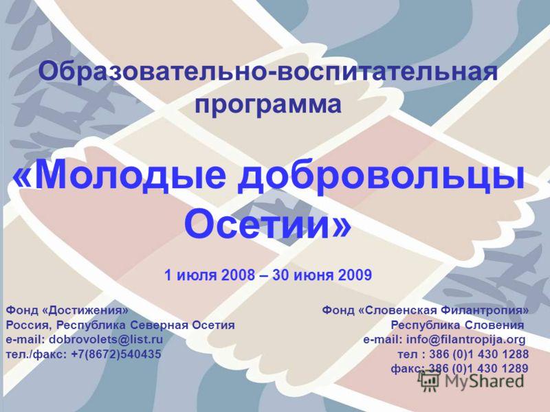 Образовательно-воспитательная программа «Молодые добровольцы Осетии» 1 июля 2008 – 30 июня 2009 Фонд «Достижения» Фонд «Словенская Филантропия» Россия, Республика Северная Осетия Республика Словения e-mail: dobrovolets@list.ru e-mail: info@filantropi