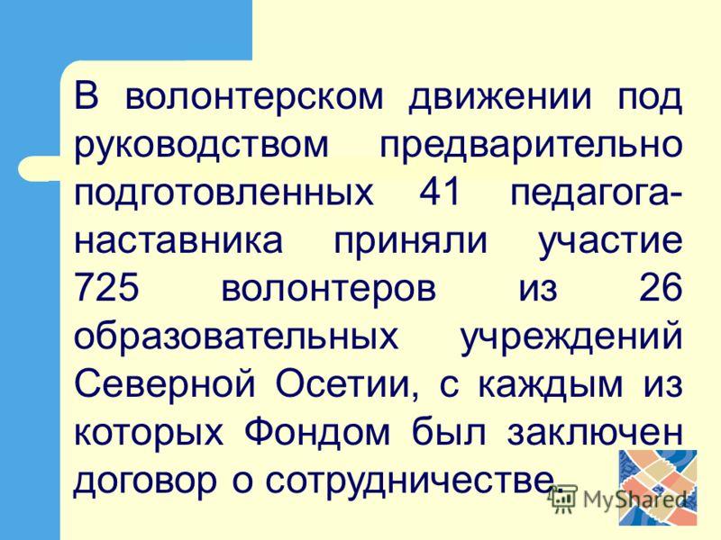 В волонтерском движении под руководством предварительно подготовленных 41 педагога- наставника приняли участие 725 волонтеров из 26 образовательных учреждений Северной Осетии, с каждым из которых Фондом был заключен договор о сотрудничестве.
