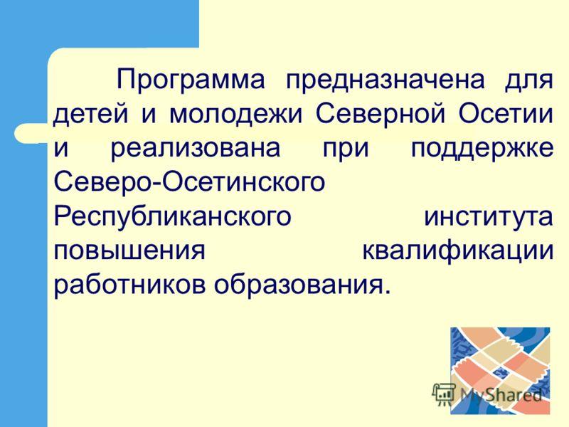Программа предназначена для детей и молодежи Северной Осетии и реализована при поддержке Северо-Осетинского Республиканского института повышения квалификации работников образования.