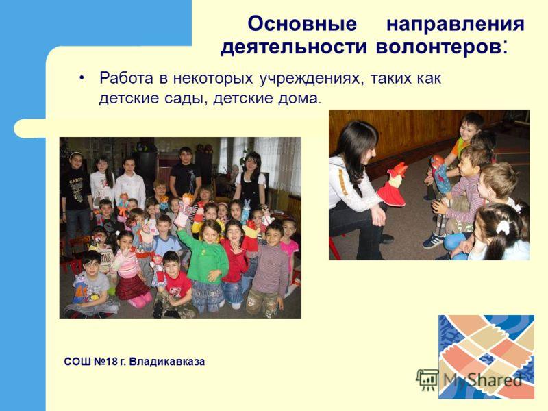 Основные направления деятельности волонтеров : Работа в некоторых учреждениях, таких как детские сады, детские дома. СОШ 18 г. Владикавказа