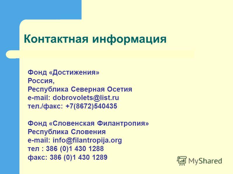 Контактная информация Фонд «Достижения» Россия, Республика Северная Осетия e-mail: dobrovolets@list.ru тел./факс: +7(8672)540435 Фонд «Словенская Филантропия» Республика Словения e-mail: info@filantropija.org тел : 386 (0)1 430 1288 факс: 386 (0)1 43