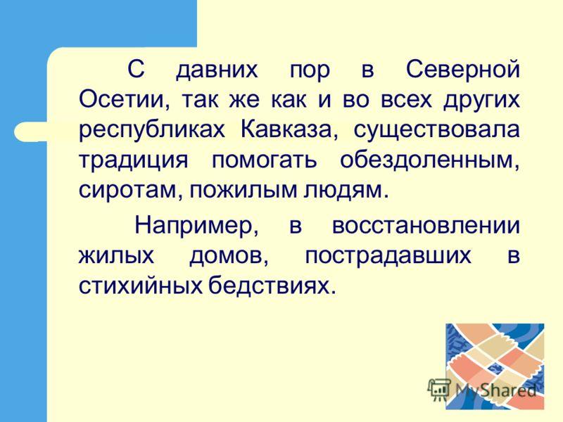С давних пор в Северной Осетии, так же как и во всех других республиках Кавказа, существовала традиция помогать обездоленным, сиротам, пожилым людям. Например, в восстановлении жилых домов, пострадавших в стихийных бедствиях.