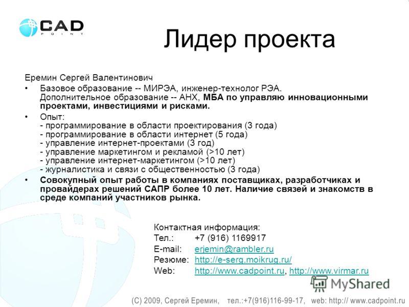 Лидер проекта Еремин Сергей Валентинович Базовое образование -- МИРЭА, инженер-технолог РЭА. Дополнительное образование -- АНХ, МБА по управляю инновационными проектами, инвестициями и рисками. Опыт: - программирование в области проектирования (3 год