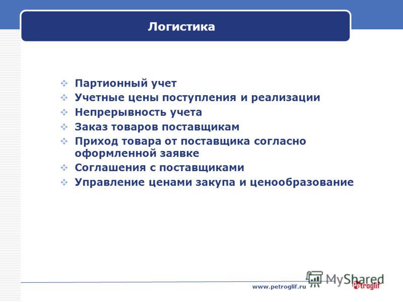 www.petroglif.ru Логистика Партионный учет Учетные цены поступления и реализации Непрерывность учета Заказ товаров поставщикам Приход товара от поставщика согласно оформленной заявке Соглашения с поставщиками Управление ценами закупа и ценообразовани