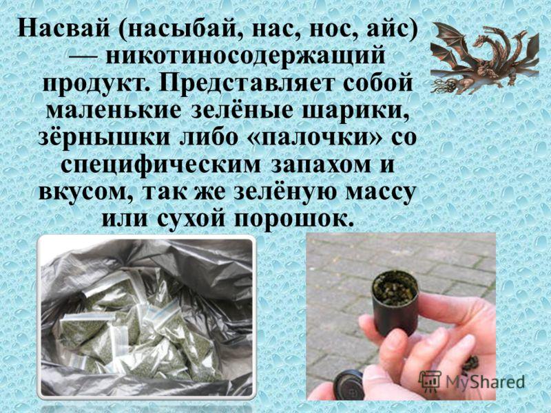 Насвай (насыбай, нас, нос, айс) никотиносодержащий продукт. Представляет собой маленькие зелёные шарики, зёрнышки либо «палочки» со специфическим запахом и вкусом, так же зелёную массу или сухой порошок.