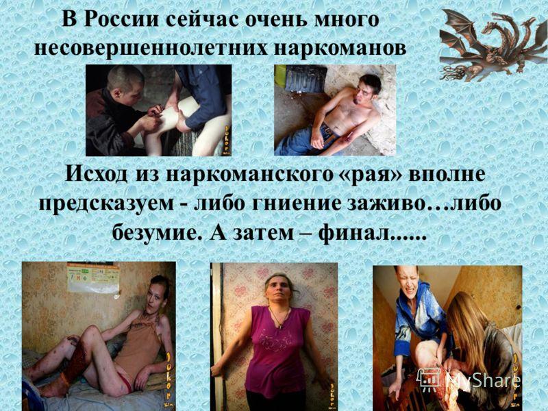 Исход из наркоманского «рая» вполне предсказуем - либо гниение заживо…либо безумие. А затем – финал...... В России сейчас очень много несовершеннолетних наркоманов