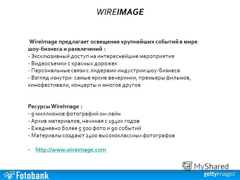 WIREIMAGE WireImage предлагает освещение крупнейших событий в мире шоу-бизнеса и развлечений : - Эксклюзивный доступ на интереснейшие мероприятия - Видеосъемки с красных дорожек - Персональные связи с лидерами индустрии шоу-бизнеса - Взгляд изнутри: