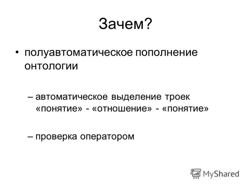 Зачем? полуавтоматическое пополнение онтологии –автоматическое выделение троек «понятие» - «отношение» - «понятие» –проверка оператором
