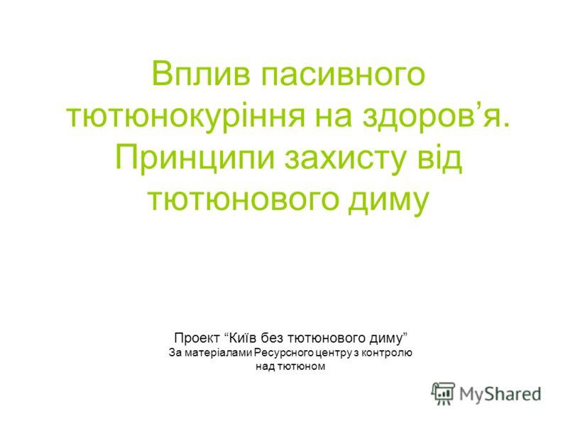 Вплив пасивного тютюнокуріння на здоровя. Принципи захисту від тютюнового диму Проект Київ без тютюнового диму За матеріалами Ресурсного центру з контролю над тютюном