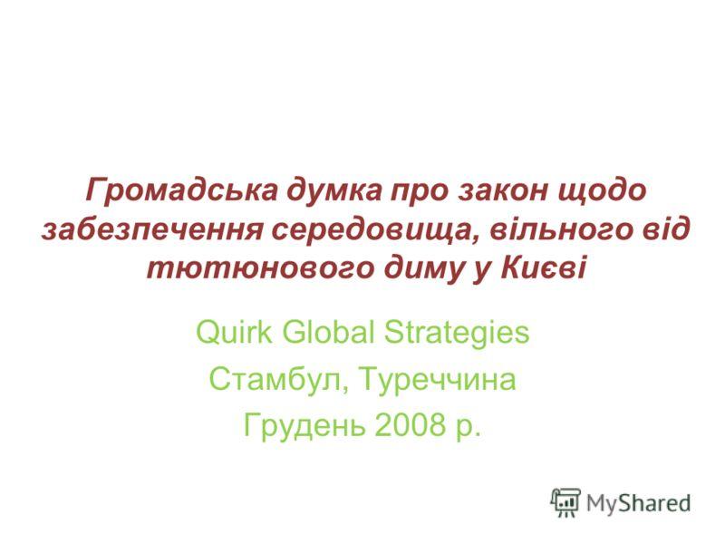Громадська думка про закон щодо забезпечення середовища, вільного від тютюнового диму у Києві Quirk Global Strategies Стамбул, Туреччина Грудень 2008 р.