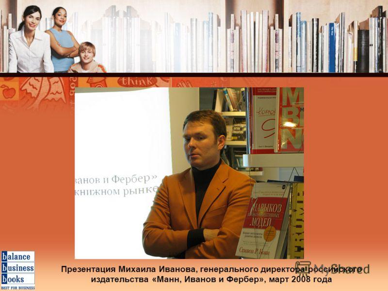 Презентация Михаила Иванова, генерального директора российского издательства «Манн, Иванов и Фербер», март 2008 года