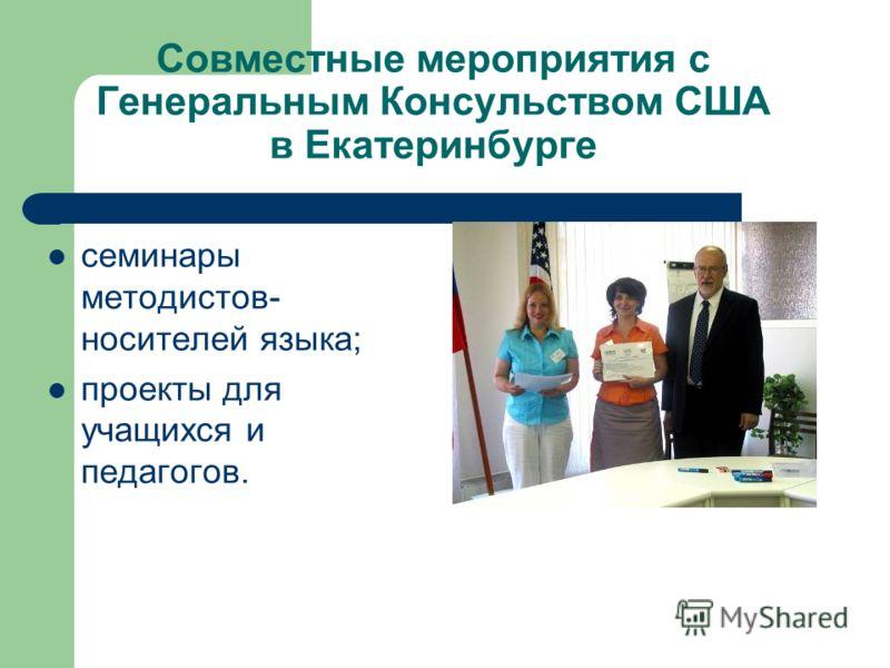 Совместные мероприятия с Генеральным Консульством США в Екатеринбурге семинары методистов- носителей языка; проекты для учащихся и педагогов.