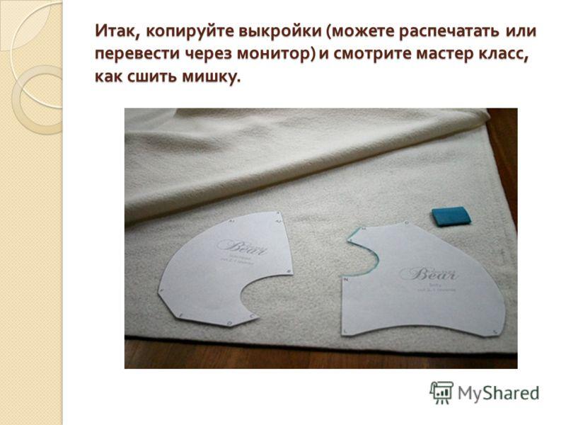 Итак, копируйте выкройки ( можете распечатать или перевести через монитор ) и смотрите мастер класс, как сшить мишку.
