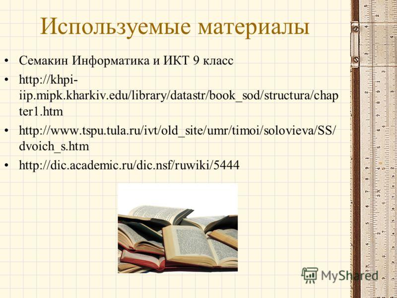 Используемые материалы Семакин Информатика и ИКТ 9 класс http://khpi- iip.mipk.kharkiv.edu/library/datastr/book_sod/structura/chap ter1.htm http://www.tspu.tula.ru/ivt/old_site/umr/timoi/solovieva/SS/ dvoich_s.htm http://dic.academic.ru/dic.nsf/ruwik