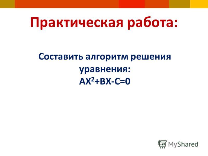 Практическая работа: Составить алгоритм решения уравнения: АX 2 +BX-C=0