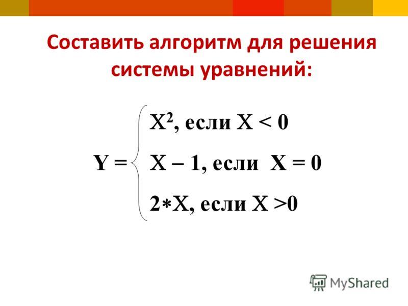 Составить алгоритм для решения системы уравнений: 2, если < 0 Y = 1, если Х = 0 2, если >0