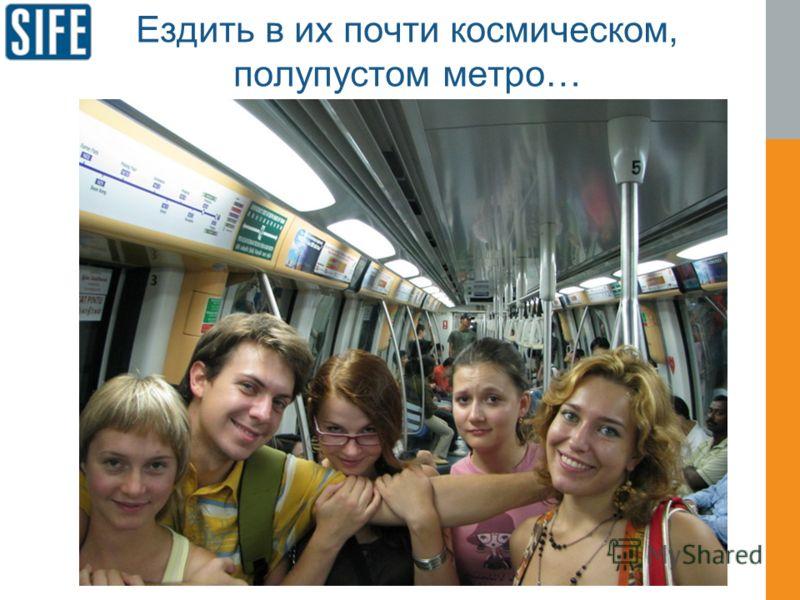 Ездить в их почти космическом, полупустом метро…