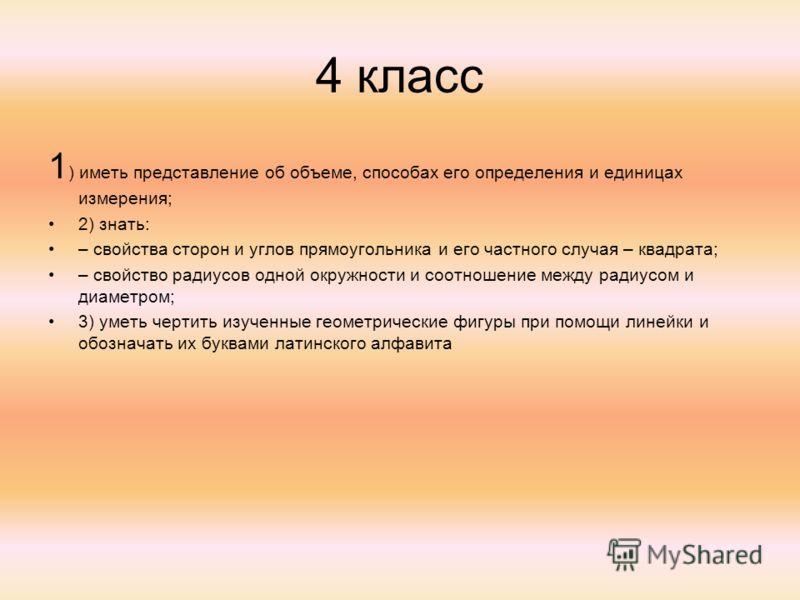 4 класс 1 ) иметь представление об объеме, способах его определения и единицах измерения; 2) знать: – свойства сторон и углов прямоугольника и его частного случая – квадрата; – свойство радиусов одной окружности и соотношение между радиусом и диаметр