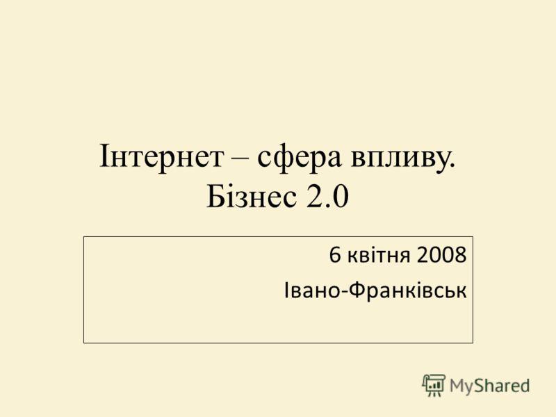 Інтернет – сфера впливу. Бізнес 2.0 6 квітня 2008 Івано-Франківськ