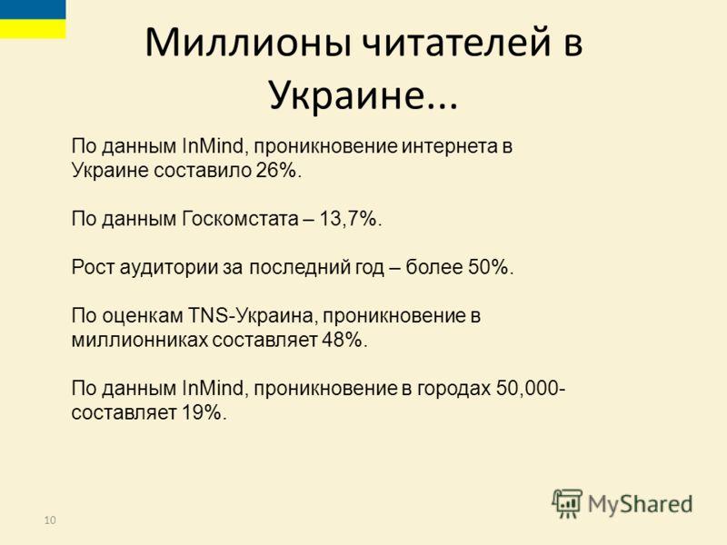 10 Миллионы читателей в Украине... По данным InMind, проникновение интернета в Украине составило 26%. По данным Госкомстата – 13,7%. Рост аудитории за последний год – более 50%. По оценкам TNS-Украина, проникновение в миллионниках составляет 48%. По