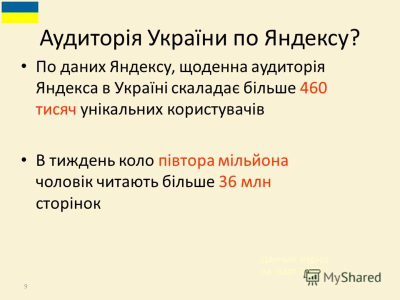 9 По даних Яндексу, щоденна аудиторія Яндекса в Україні скаладає більше 460 тисяч унікальних користувачів В тиждень коло півтора мільйона чоловік читають більше 36 млн сторінок Аудиторія України по Яндексу? Данные верны на март 2008