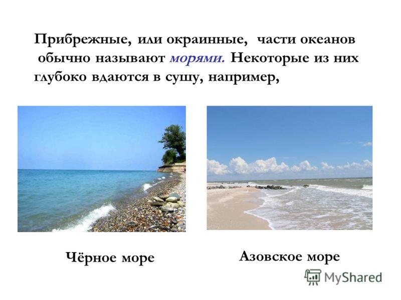 Прибрежные, или окраинные, части океанов обычно называют морями. Некоторые из них глубоко вдаются в сушу, например, Чёрное море Азовское море