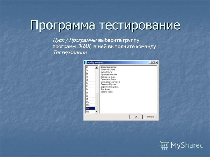 Программа тестирование Пуск / Программы выберите группу программ ЗНАК, в ней выполните команду Тестирование