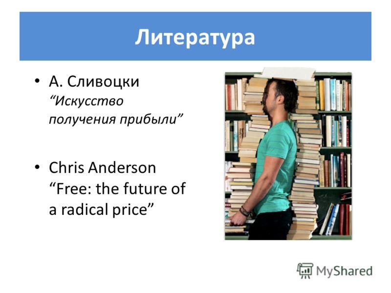 Литература А. СливоцкиИскусство получения прибыли Chris Anderson Free: the future of a radical price