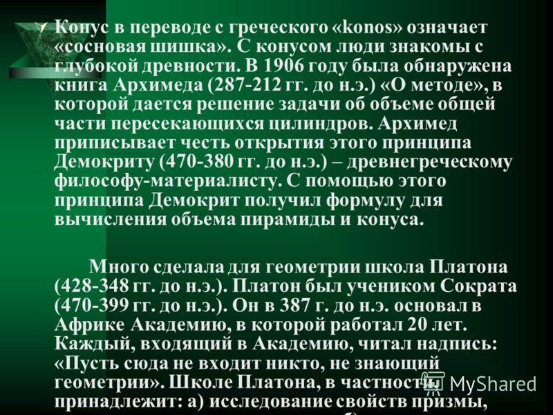 Конус в переводе с греческого «konos» означает «сосновая шишка». С конусом люди знакомы с глубокой древности. В 1906 году была обнаружена книга Архимеда (287-212 гг. до н.э.) «О методе», в которой дается решение задачи об объеме общей части пересекаю