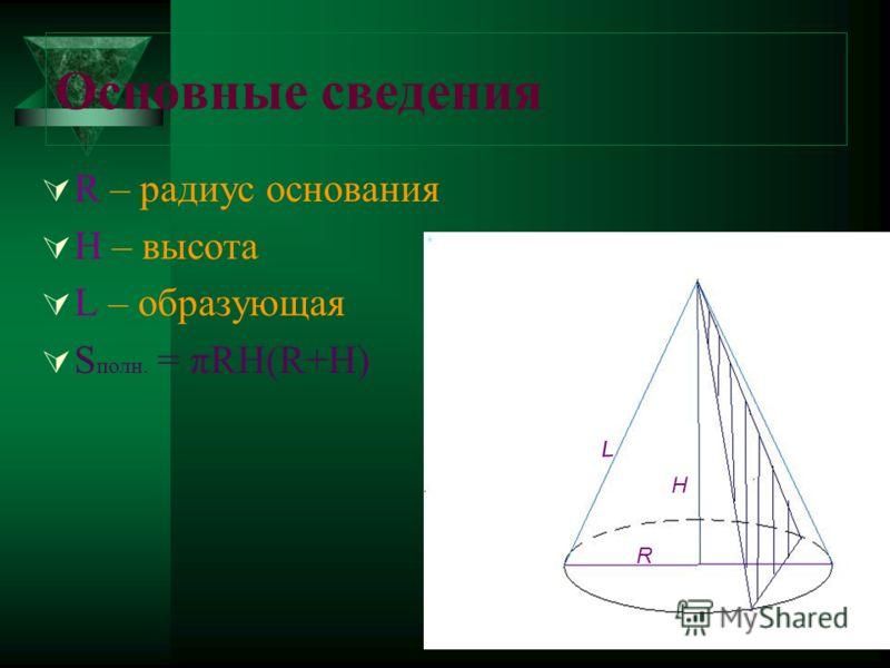 Основные сведения R – радиус основания H – высота L – образующая S полн. = πRH(R+H) L R H