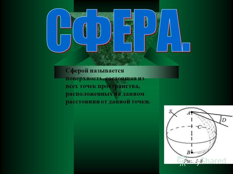 Сферой называется поверхность, состоящая из всех точек пространства, расположенных на данном расстоянии от данной точки.