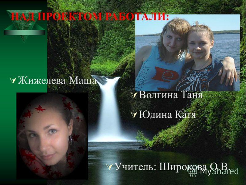 Волгина Таня Юдина Катя Жижелева Маша Учитель: Широкова О.В. НАД ПРОЕКТОМ РАБОТАЛИ: