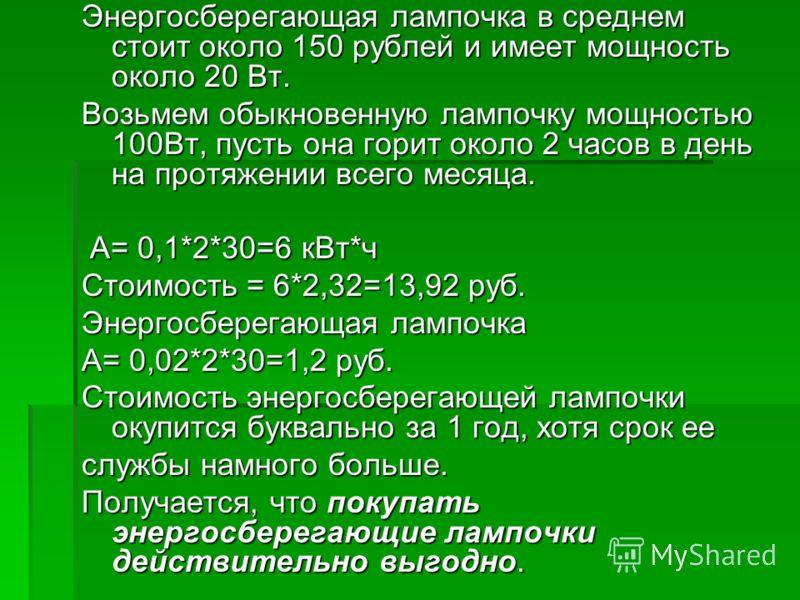 Энергосберегающая лампочка в среднем стоит около 150 рублей и имеет мощность около 20 Вт. Возьмем обыкновенную лампочку мощностью 100Вт, пусть она горит около 2 часов в день на протяжении всего месяца. А= 0,1*2*30=6 кВт*ч А= 0,1*2*30=6 кВт*ч Стоимост