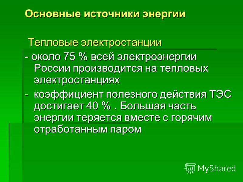 Основные источники энергии Тепловые электростанции Тепловые электростанции - около 75 % всей электроэнергии России производится на тепловых электростанциях -коэффициент полезного действия ТЭС достигает 40 %. Большая часть энергии теряется вместе с го