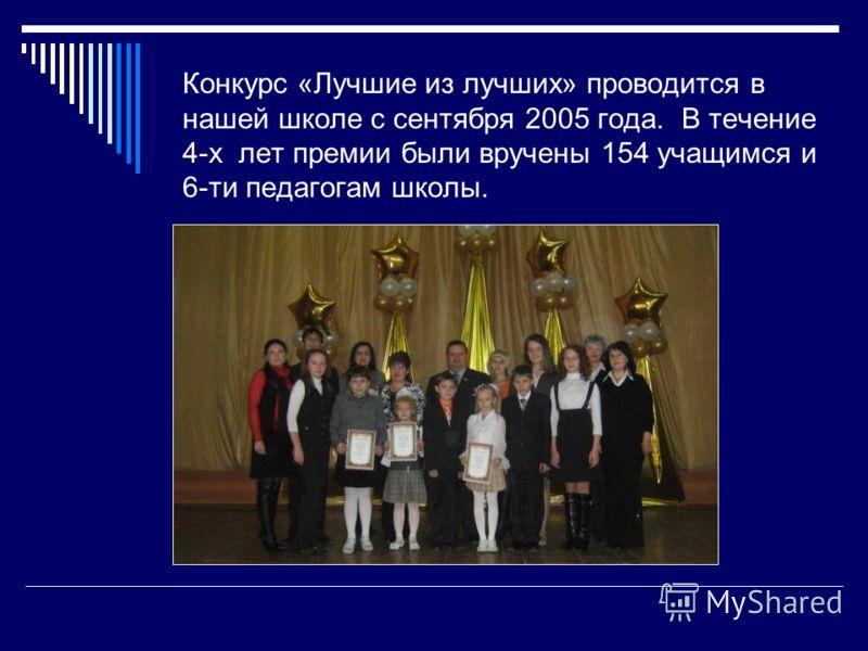 Конкурс «Лучшие из лучших» проводится в нашей школе с сентября 2005 года. В течение 4-х лет премии были вручены 154 учащимся и 6-ти педагогам школы.