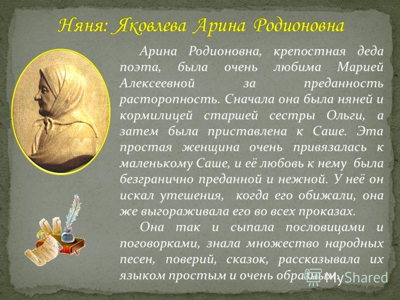 Гораздо больше, чем от наёмных учителей, воспринял Пушкин от своей бабушки Марии Алексеевны Ганнибал. Добрая и мягкая от природы, она была единственным человеком из родных, кто умел приласкать и утешить будущего поэта. Мария Алексеевна часто целыми ч
